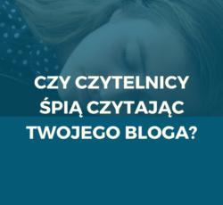 Czy czytelnicy śpią czytając Twojego bloga?